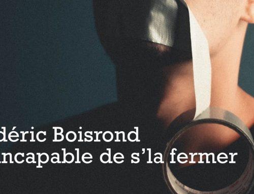 FRÉDÉRIC BOISROND EST INCAPABLE DE S'LA FERMER